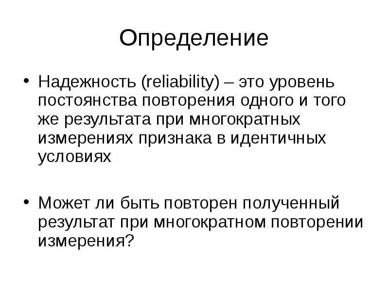 Определение Надежность (reliability) – это уровень постоянства повторения одного и того же результат