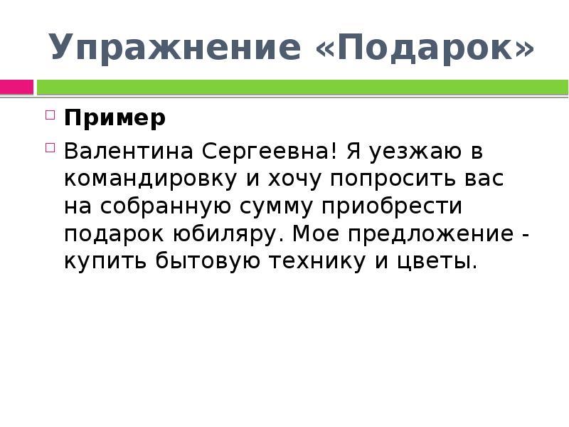 Упражнение «Подарок» Пример Валентина Сергеевна! Я уезжаю в командировку и хочу попросить вас на соб
