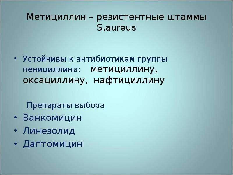 Метициллин – резистентные штаммы S. aureus Устойчивы к антибиотикам группы пенициллина: метициллину,