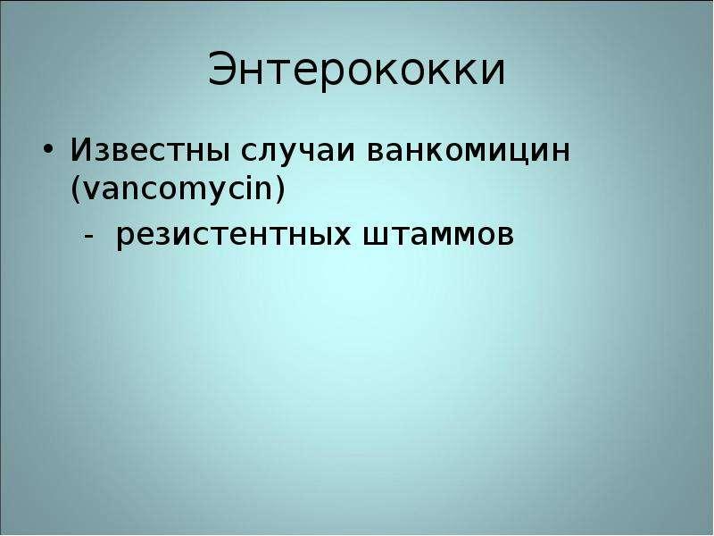Энтерококки Известны случаи ванкомицин (vancomycin) - резистентных штаммов