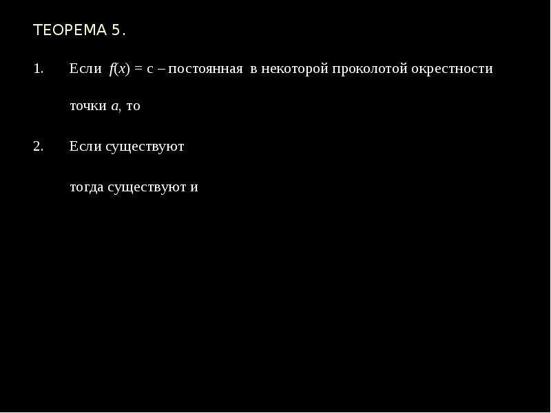 ТЕОРЕМА 5. Если f(x) = с – постоянная в некоторой проколотой окрестности точки а, то Если существуют