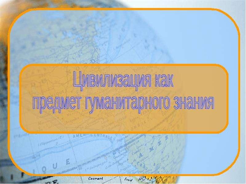 Презентация Цивилизация как предмет гуманитарного знания