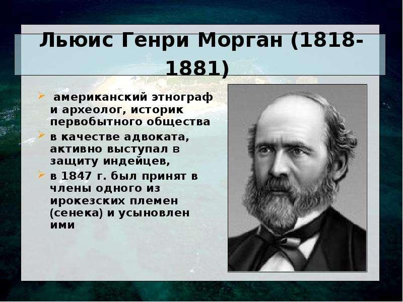 Льюис Генри Морган (1818-1881) американский этнограф и археолог, историк первобытного общества в кач
