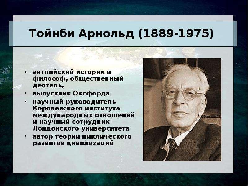 Тойнби Арнольд (1889-1975) английский историк и философ, общественный деятель, выпускник Оксфорда на