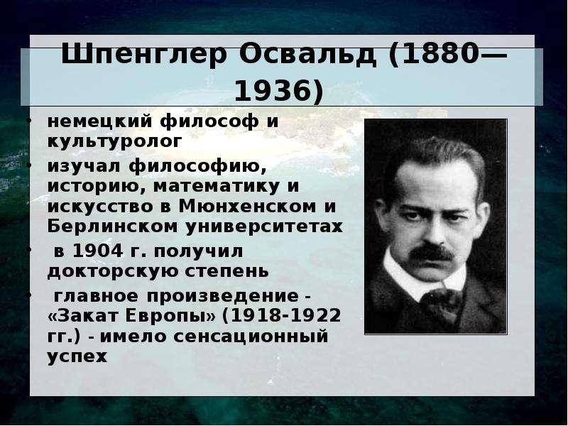 Шпенглер Освальд (1880— 1936) немецкий философ и культуролог изучал философию, историю, математику и