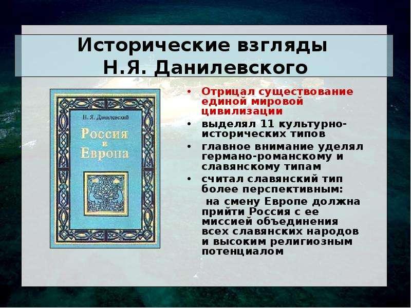 Исторические взгляды Н. Я. Данилевского Отрицал существование единой мировой цивилизации выделял 11