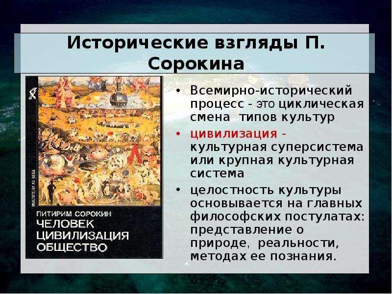 Исторические взгляды П. Сорокина Всемирно-исторический процесс - это циклическая смена типов культур