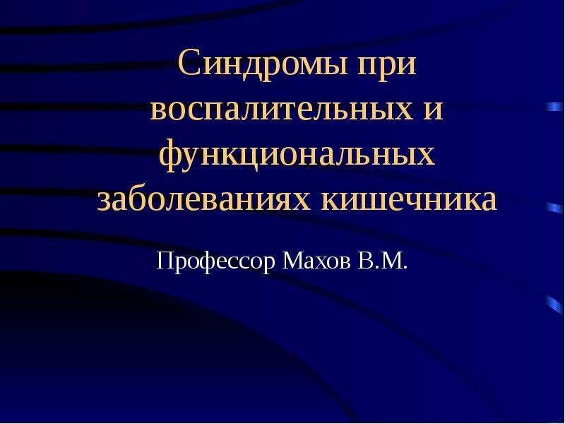 Синдромы при воспалительных и функциональных заболеваниях кишечника Профессор Махов В. М.