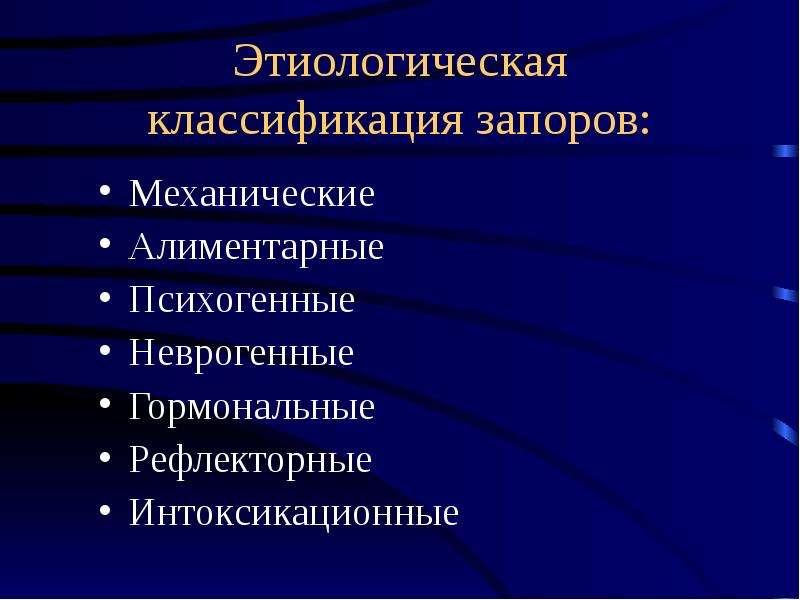 Этиологическая классификация запоров: Механические Алиментарные Психогенные Неврогенные Гормональные