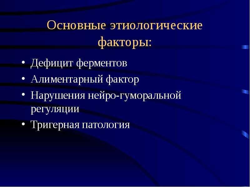 Основные этиологические факторы: Дефицит ферментов Алиментарный фактор Нарушения нейро-гуморальной р