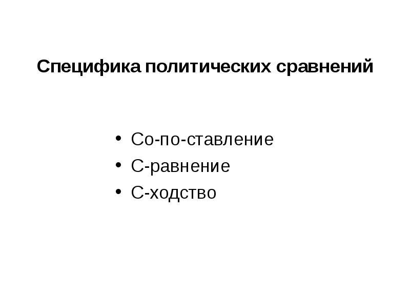 Специфика политических сравнений Со-по-ставление С-равнение С-ходство