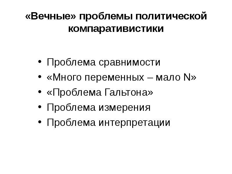 «Вечные» проблемы политической компаративистики Проблема сравнимости «Много переменных – мало N» «Пр