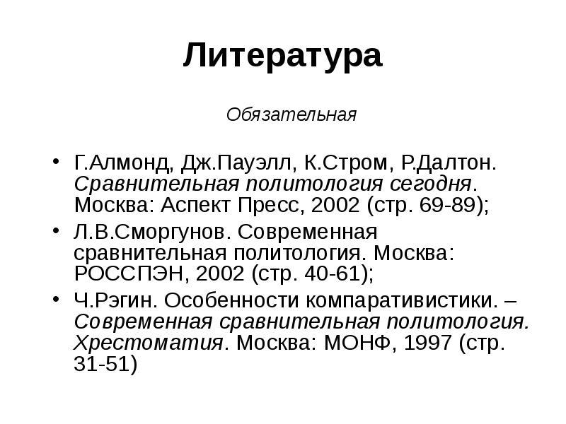 Литература Обязательная Г. Алмонд, Дж. Пауэлл, К. Стром, Р. Далтон. Сравнительная политология сегодн