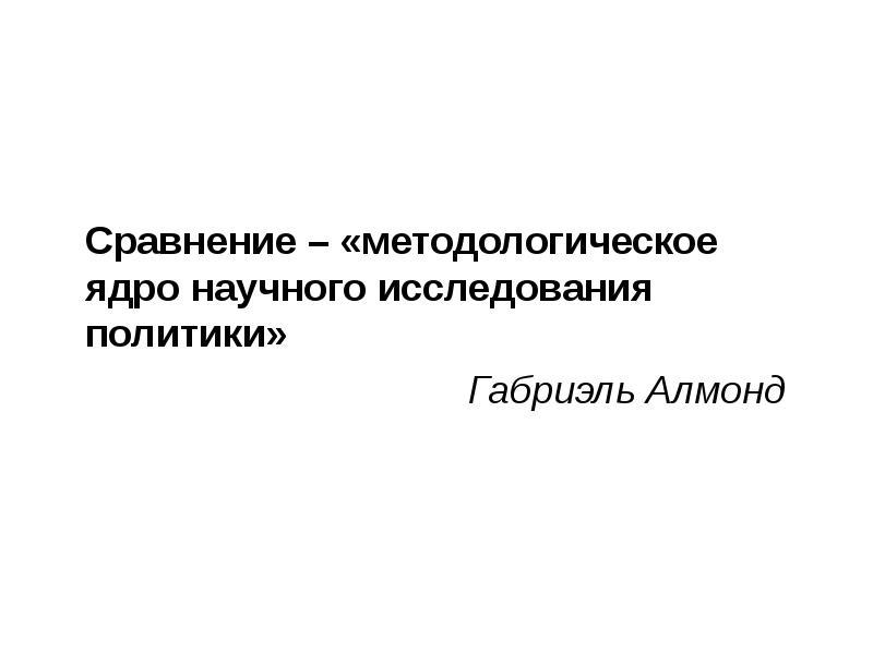 Сравнение – «методологическое ядро научного исследования политики» Габриэль Алмонд
