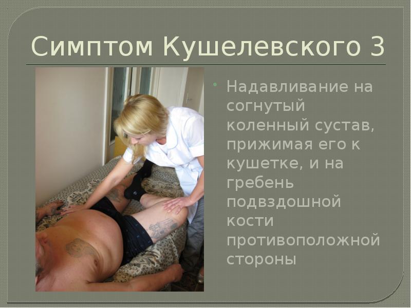 Симптом Кушелевского 3 Надавливание на согнутый коленный сустав, прижимая его к кушетке, и на гребен