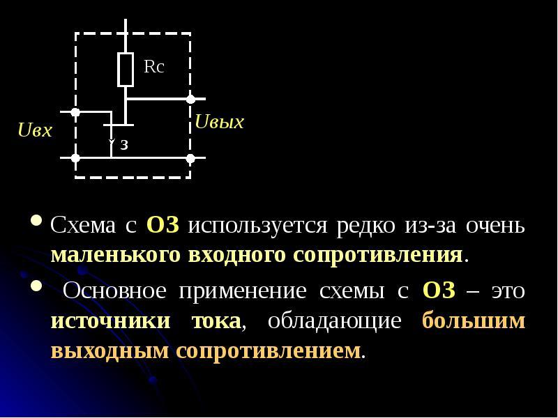 Схема с ОЗ используется редко из-за очень маленького входного сопротивления. Схема с ОЗ используется