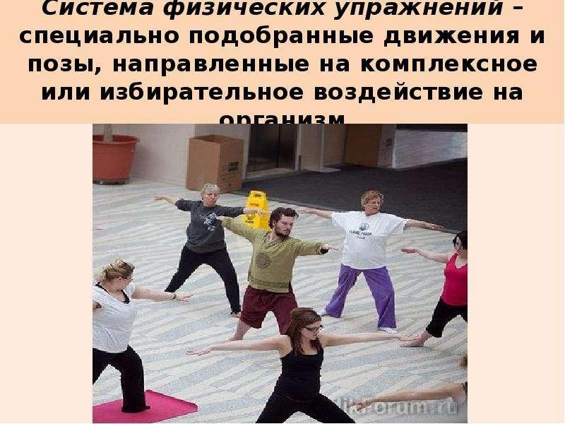 Система физических упражнений – специально подобранные движения и позы, направленные на комплексное
