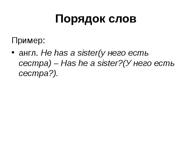 Порядок слов Пример: англ. He has a sister(у него есть сестра) – Has he a sister?(У него есть сестра