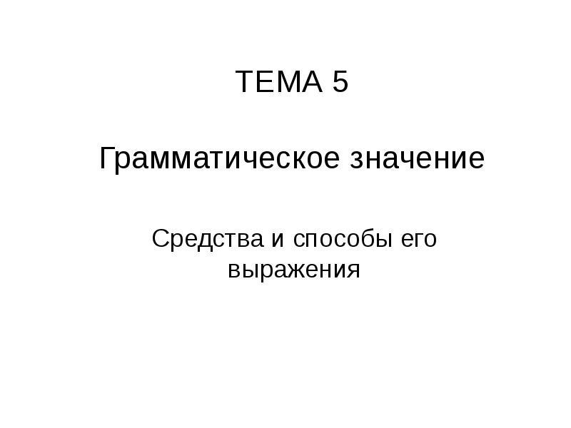 ТЕМА 5 Грамматическое значение Средства и способы его выражения