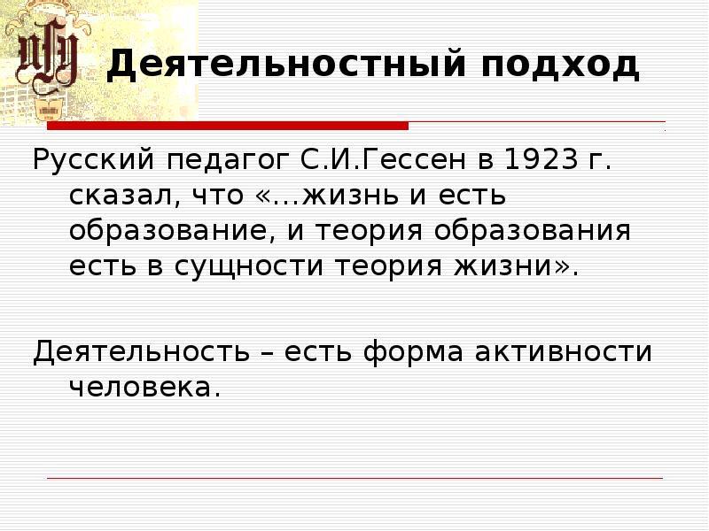 Деятельностный подход Русский педагог С. И. Гессен в 1923 г. сказал, что «…жизнь и есть образование,