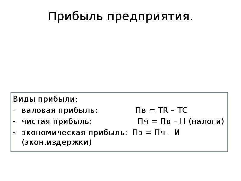 Прибыль предприятия. Виды прибыли: валовая прибыль: Пв = TR – TC чистая прибыль: Пч = Пв – Н (налоги