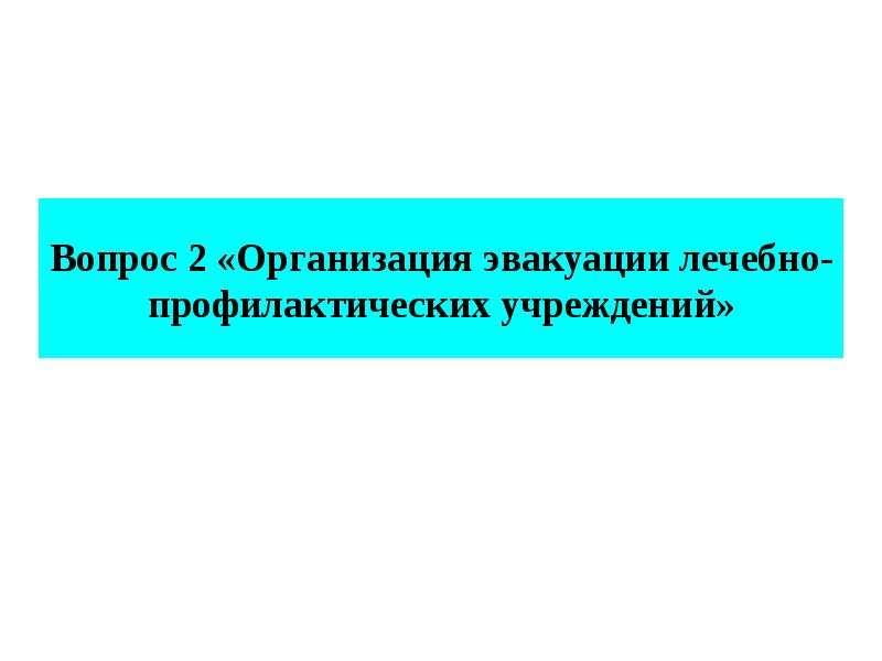 Вопрос 2 «Организация эвакуации лечебно-профилактических учреждений»