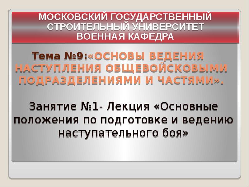МОСКОВСКИЙ ГОСУДАРСТВЕННЫЙ СТРОИТЕЛЬНЫЙ УНИВЕРСИТЕТ ВОЕННАЯ КАФЕДРА Тема №9:«Основы ведения наступле