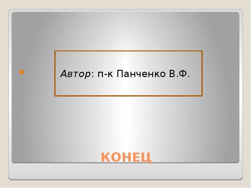 КОНЕЦ Автор: п-к Панченко В. Ф.
