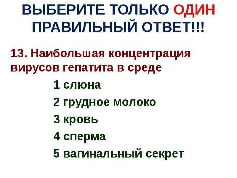 ВЫБЕРИТЕ ТОЛЬКО ОДИН ПРАВИЛЬНЫЙ ОТВЕТ!!! 13. Наибольшая концентрация вирусов гепатита в среде 1 слюн