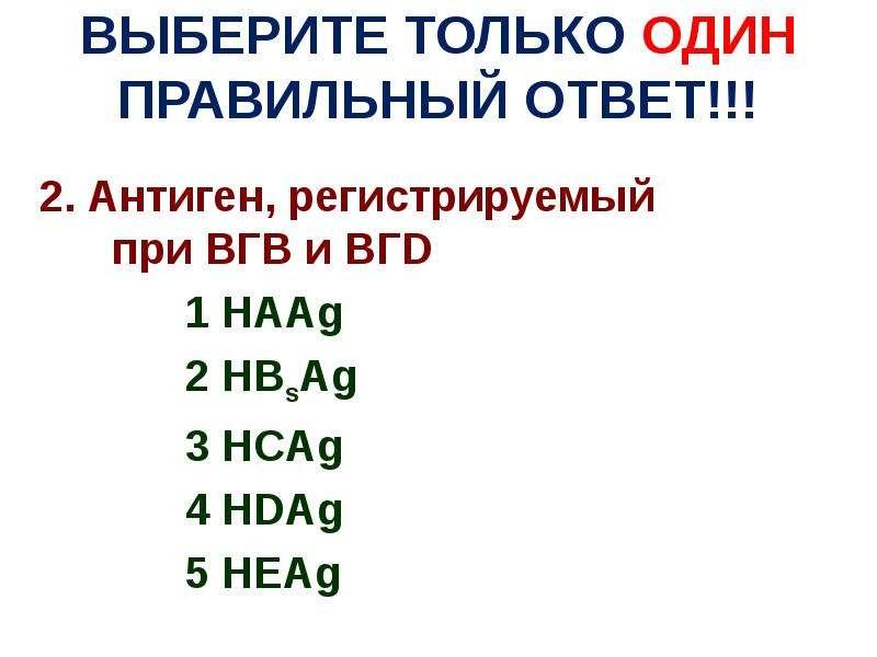 ВЫБЕРИТЕ ТОЛЬКО ОДИН ПРАВИЛЬНЫЙ ОТВЕТ!!! 2. Антиген, регистрируемый при ВГВ и ВГD 1 HAAg 2 HBsAg 3 H