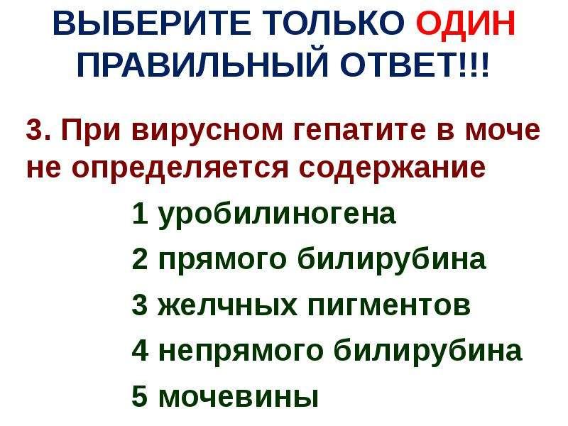 ВЫБЕРИТЕ ТОЛЬКО ОДИН ПРАВИЛЬНЫЙ ОТВЕТ!!! 3. При вирусном гепатите в моче не определяется содержание