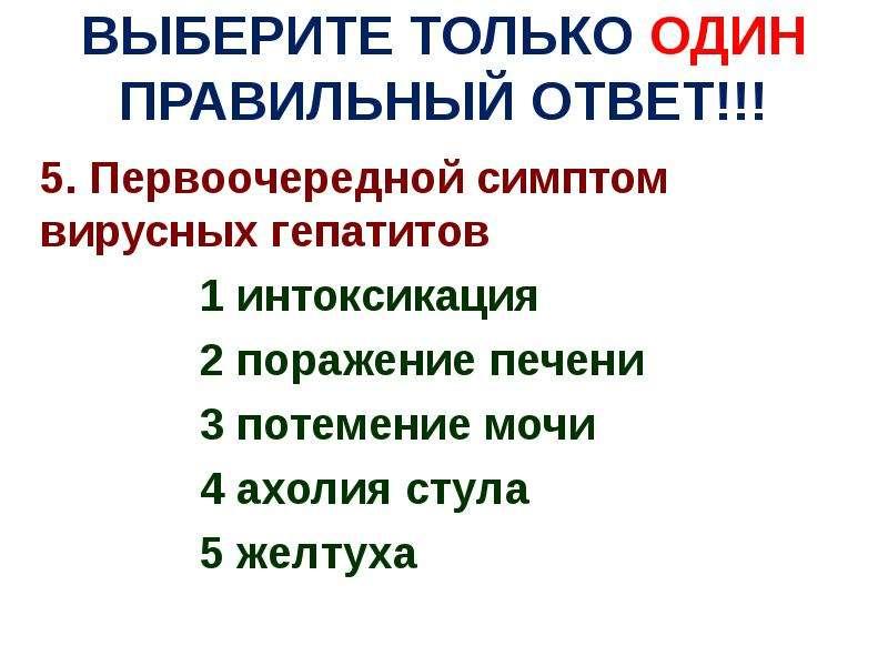 ВЫБЕРИТЕ ТОЛЬКО ОДИН ПРАВИЛЬНЫЙ ОТВЕТ!!! 5. Первоочередной симптом вирусных гепатитов 1 интоксикация