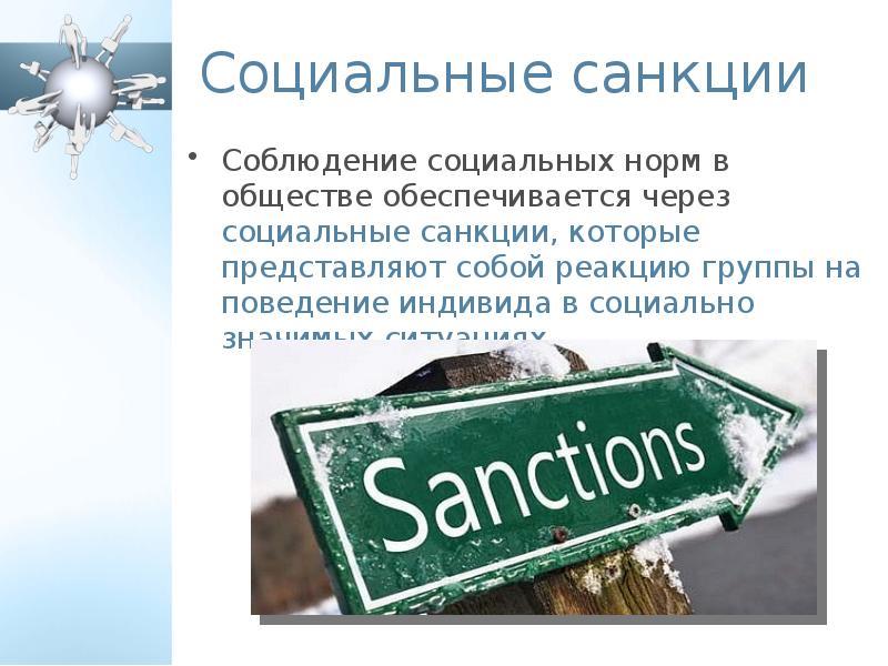 Социальные санкции Соблюдение социальных норм в обществе обеспечивается через социальные санкции, ко