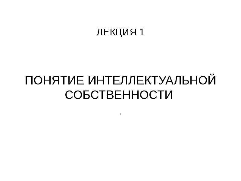 ЛЕКЦИЯ 1 ПОНЯТИЕ ИНТЕЛЛЕКТУАЛЬНОЙ СОБСТВЕННОСТИ .