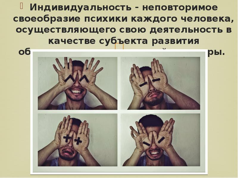 Индивидуальность - неповторимое своеобразие психики каждого человека, осуществляющего свою деятельно