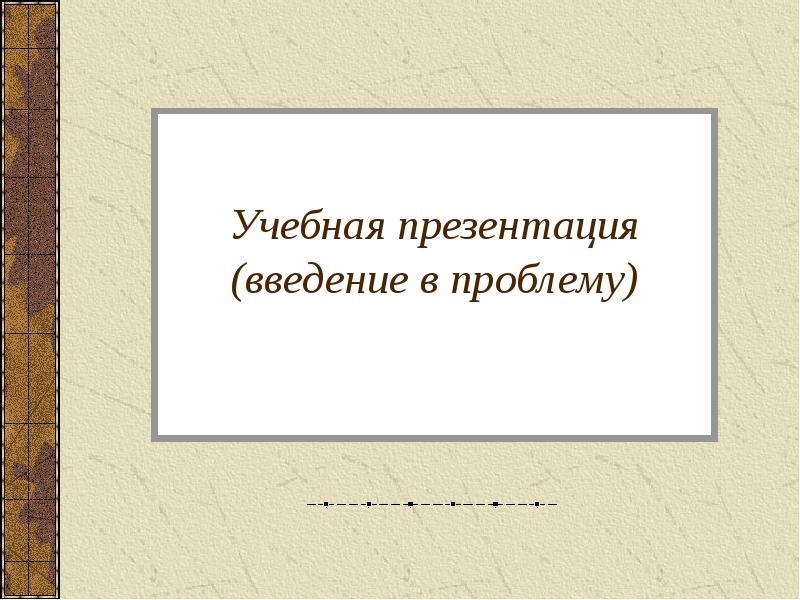 Презентация Учебная презентация (введение в проблему)