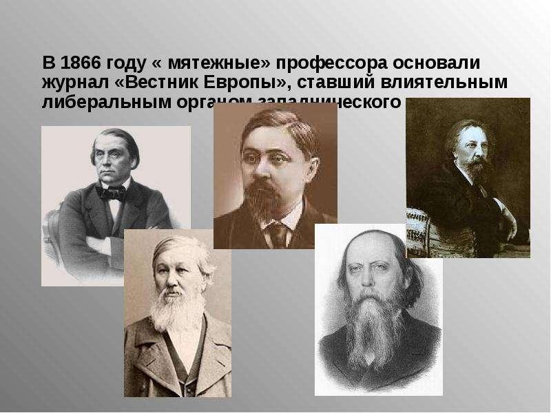 В 1866 году « мятежные» профессора основали журнал «Вестник Европы», ставший влиятельным либеральным