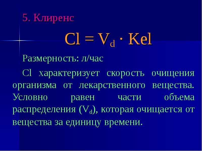 5. Клиренс 5. Клиренс Cl = Vd · Kel Размерность: л/час Cl характеризует скорость очищения организма