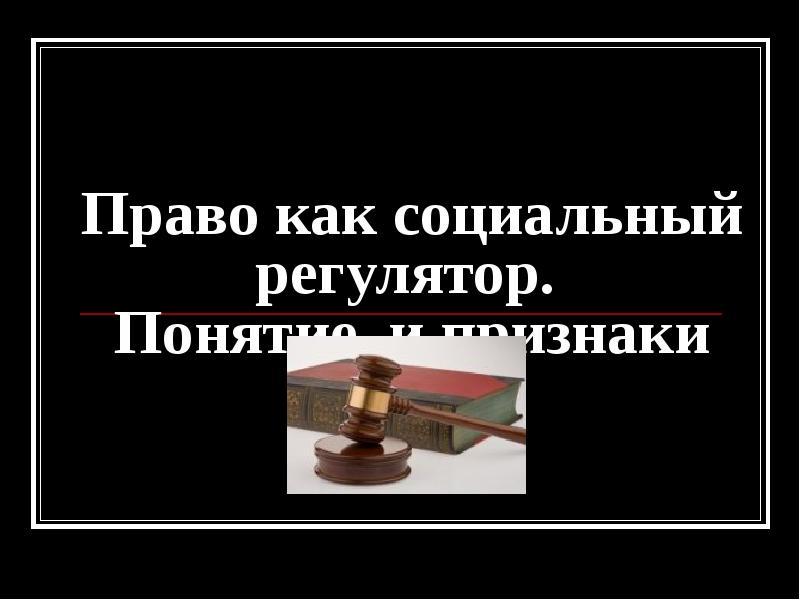 Презентация Право как социальный регулятор. Понятие и признаки права