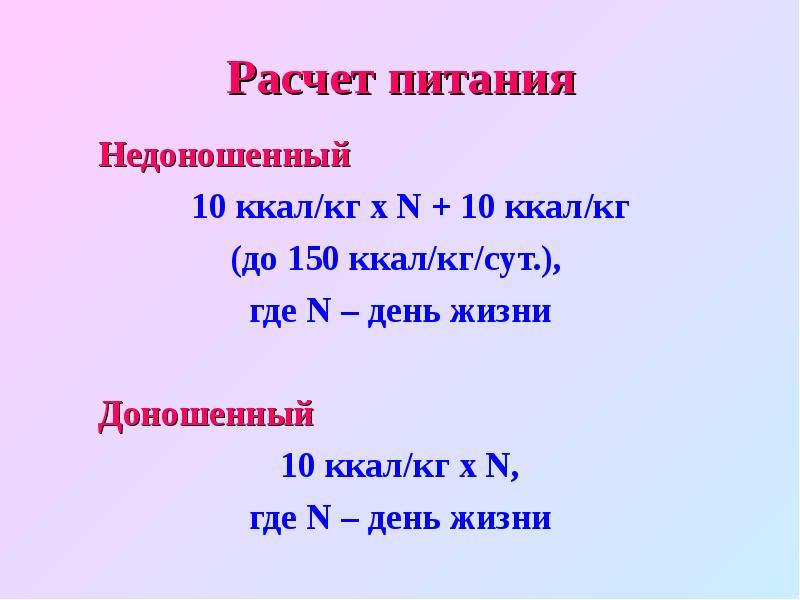 Расчет питания Недоношенный 10 ккал/кг х N + 10 ккал/кг (до 150 ккал/кг/сут. ), где N – день жизни Д