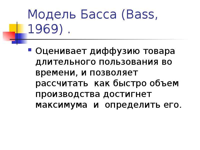 Модель Басса (Bass, 1969) . Оценивает диффузию товара длительного пользования во времени, и позволяе