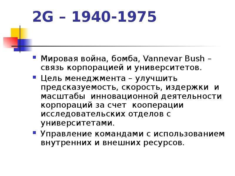 2G – 1940-1975 Мировая война, бомба, Vannevar Bush – связь корпорацией и университетов. Цель менеджм