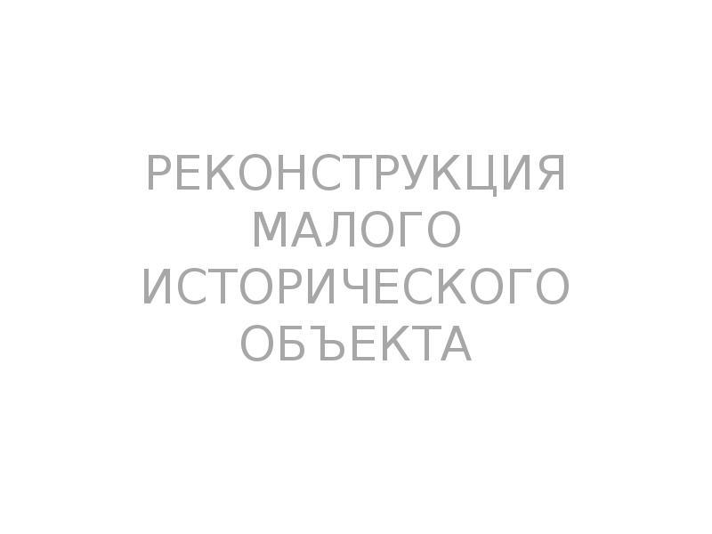 Презентация РЕКОНСТРУКЦИЯ МАЛОГО ИСТОРИЧЕСКОГО ОБЪЕКТА