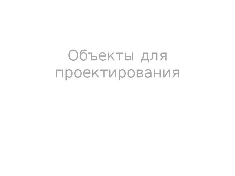 Объекты для проектирования