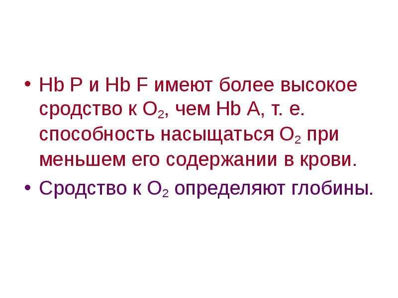Нb Р и Нb F имеют более высокое сродство к О2, чем Нb А, т. е. способность насыщаться О2 при меньшем