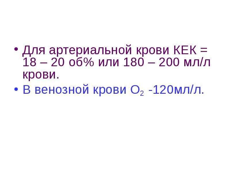 Для артериальной крови КЕК = 18 – 20 об% или 180 – 200 мл/л крови. В венозной крови О2 -120мл/л.