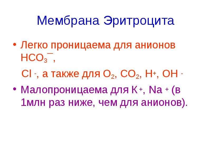 Мембрана Эритроцита Легко проницаема для анионов НСО3¯, Cl -, а также для О2, СО2, Н+, ОН - Малопрон