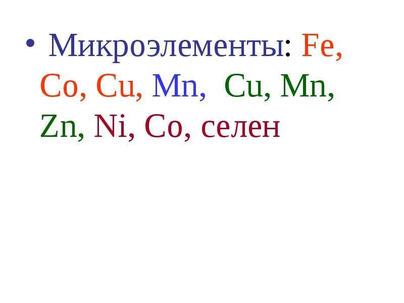 Микроэлементы: Fe, Co, Cu, Mn, Сu, Mn, Zn, Ni, Со, селен Микроэлементы: Fe, Co, Cu, Mn, Сu, Mn, Zn,