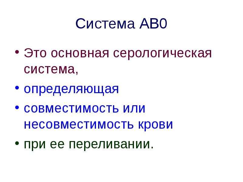 Система АВ0 Это основная серологическая система, определяющая совместимость или несовместимость кров