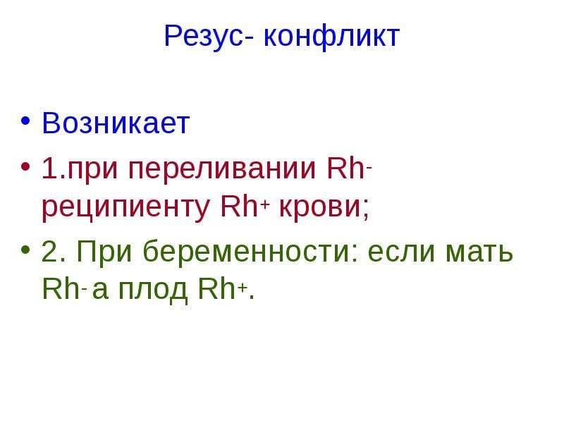 Резус- конфликт Возникает 1. при переливании Rh- реципиенту Rh+ крови; 2. При беременности: если мат